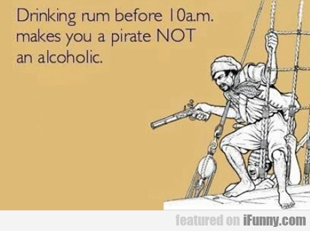Drinking Rum Before 10 Am Makes You A Pirate....