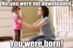 No, You Were Not Downloaded...