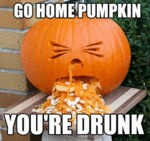 Go Home Pumpkin, You're Drunk