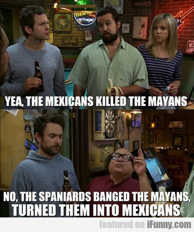 Yea, The Mexicans Killed The Mayans...