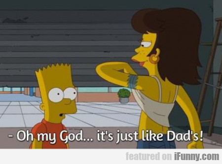 Oh My God, ...it's Just Like My Dad's!