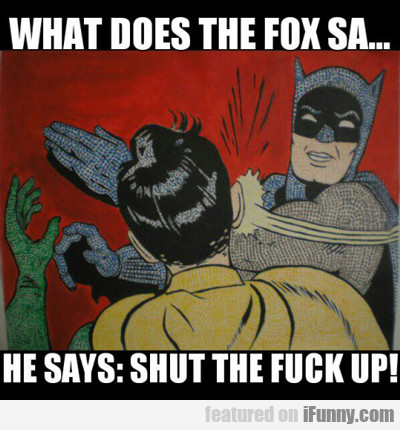What Does The Fox Say? He Says Shut The Hell Up!