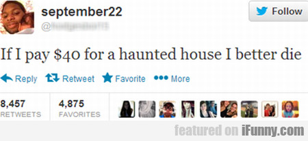 If I Pay $40 For A Haunted House I Better Die