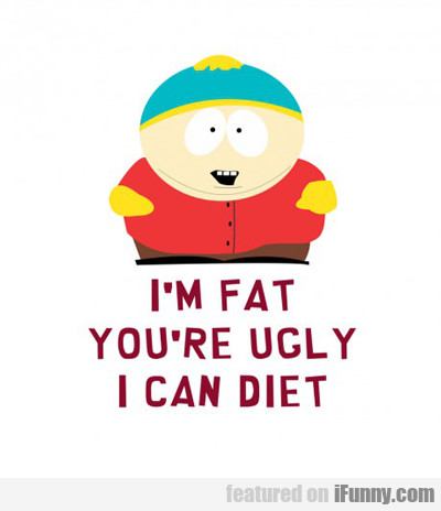 i'm fat, you're ugly, i can diet