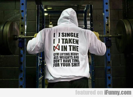 Single, Taken, In The Gym Lifting Heavy Ass...