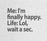 Me: I'm Finally Happy. Life: Lol...