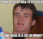 I Have A Great Idea To Get Rich...