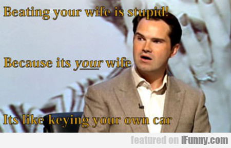 beating your wife is stupid...
