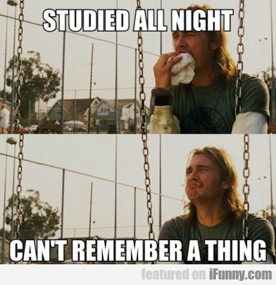 Studied All Night, Can't Remember A Thing...