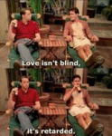 Love Isn't Blind, It's Retarded