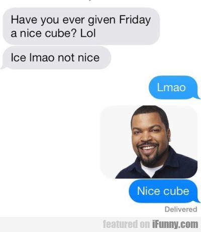 Have You Ever Given Friday A Nice Cube?