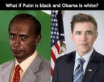 What If Putin Is Black And Obama Is White?