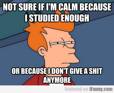 not sure if calm because i studied enough...