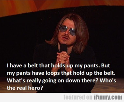 i have a belt that holds up my pants...