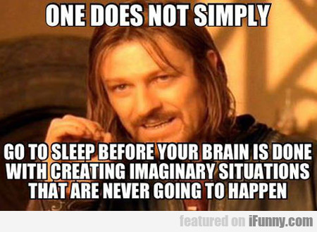 One Does Not Simply Go To Sleep Before Your...