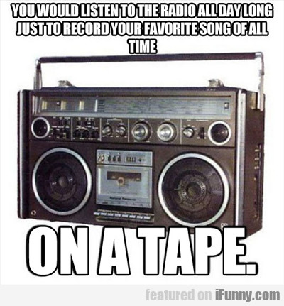you would listen to the radio all day long...