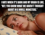 I Hate When It's Dark And My Brain Is Like...