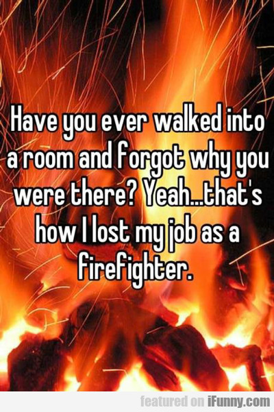 Have You Ever Walked Into A Room And Forgot...