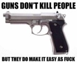 Guns Don't Kill People, But They Do Make It...
