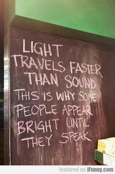 Light Travels Faster Than Sound...