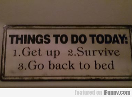 Things To Do Today, Get Up, Survive, Go Back To...