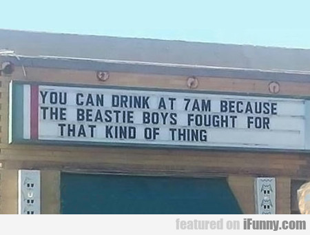You Can Drink At 7am Because The Beastie Boys...