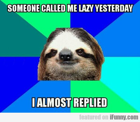 someone called me lazy yesterday...