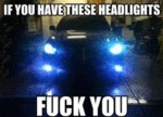 If You Have These Headlights, Fuck You