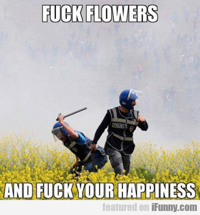 Fuck Flowers, And Fuck Your Happiness...