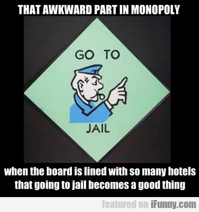 that awkward part in monopoly...