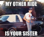 My Other Ride Is Your Sister...
