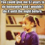 You Could Give Me 67 Years To Do Homework
