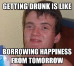 Getting Drunk Is Like Borrowing Happiness From...