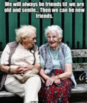 We Will Always Be Friends Until We Are Old And...
