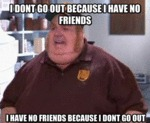 I Don't Go Out Because I Have No Friends...