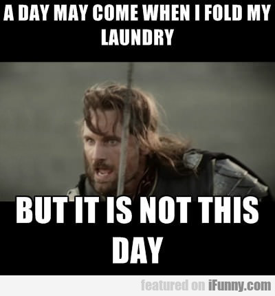 A Day May Come When I Fold My Laundry...
