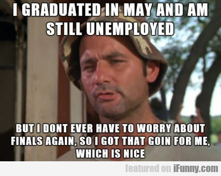 i graduated in may and am still unemployed...