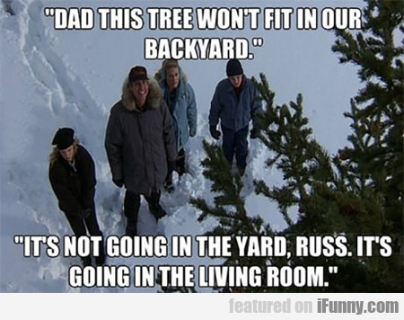 Dad, This Tree Won't Fit In Our Backyard...