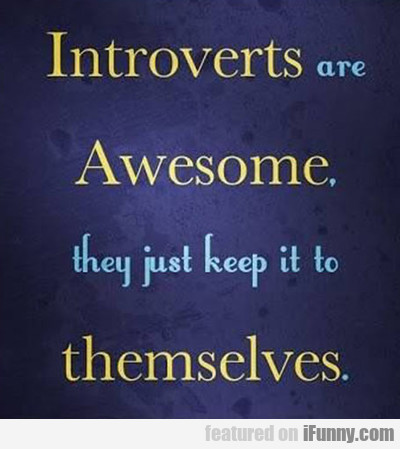 Introverts Are Awesome, They Just Keep It To...