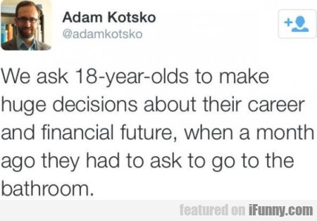 We Ask 18-years-old To Make Huge Decisions