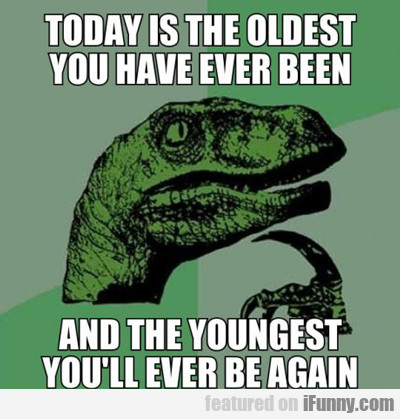 Today Is The Oldest You Have Ever Been...