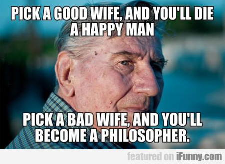 pick a good wife, and you'll die a happy man...