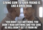 Giving Gum To Your Friend Is Like A Drug Deal...