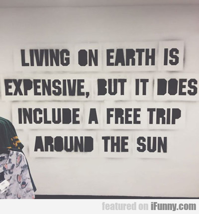 Living On Earth Is Expensive...