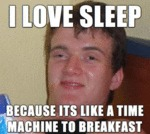 I Love Sleep Because It's Like A Time Machine...