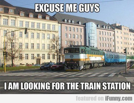 Excuse Me Guys, I Am Looking For The Train...