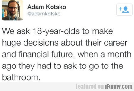 We Ask 18-year-olds To Make Huge Decisions..