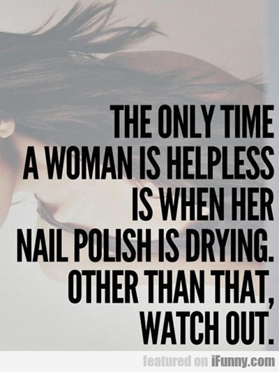 The Only Time A Woman Is Helpless...