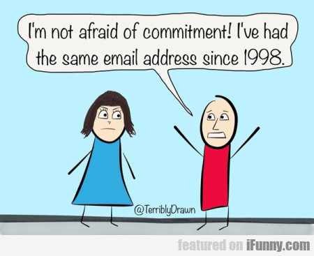 I'm Not Afraid Of Commitment! I've Had The Same...