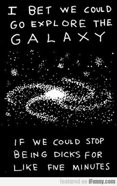 I Bet We Could Go Explore The Galaxy